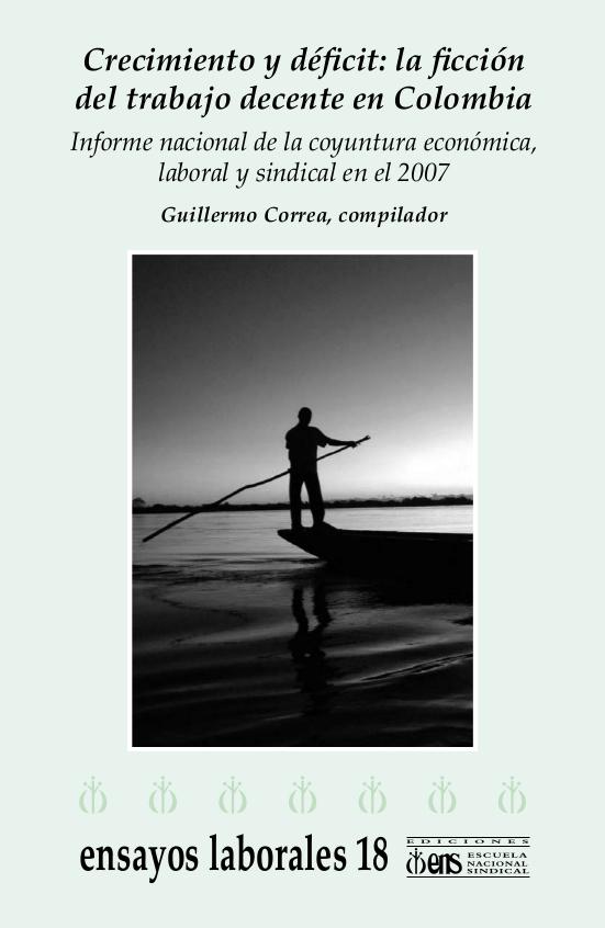 Crecimiento y déficit: la ficción del trabajo decente en Colombia : informe nacional de la coyuntura económica, laboral y sindical en el 2007
