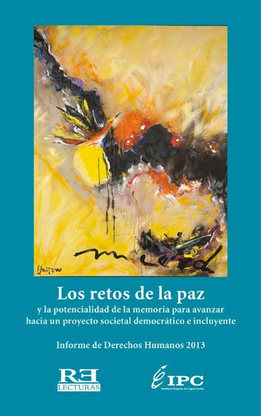 Los retos de la paz y la potencialidad de la memoria para avanzar hacia un proyecto societal democrático e incluyente : informe de derechos humanos 2013