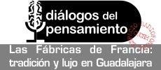 Las fábricas de Francia : tradición y lujo en Guadalajara. Programa Diálogos del Pensamiento 233